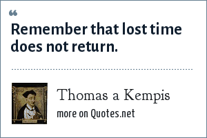 Thomas a Kempis: Remember that lost time does not return.