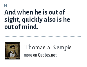 Thomas a Kempis: And when he is out of sight, quickly also is he out of mind.
