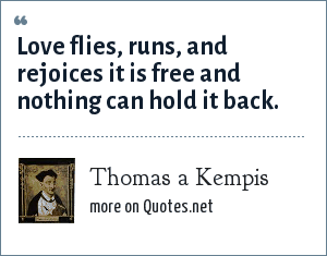 Thomas a Kempis: Love flies, runs, and rejoices it is free and nothing can hold it back.