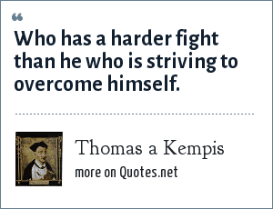 Thomas a Kempis: Who has a harder fight than he who is striving to overcome himself.
