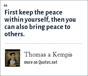 Thomas a Kempis: First keep the peace within yourself, then you can also bring peace to others.