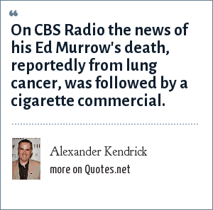 Alexander Kendrick: On CBS Radio the news of his Ed Murrow's death, reportedly from lung cancer, was followed by a cigarette commercial.