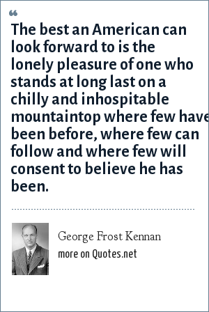 George Frost Kennan: The best an American can look forward to is the lonely pleasure of one who stands at long last on a chilly and inhospitable mountaintop where few have been before, where few can follow and where few will consent to believe he has been.