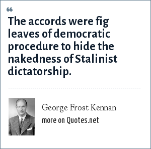 George Frost Kennan: The accords were fig leaves of democratic procedure to hide the nakedness of Stalinist dictatorship.
