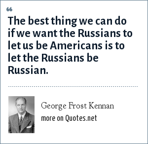 George Frost Kennan: The best thing we can do if we want the Russians to let us be Americans is to let the Russians be Russian.
