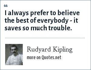 Rudyard Kipling: I always prefer to believe the best of everybody - it saves so much trouble.