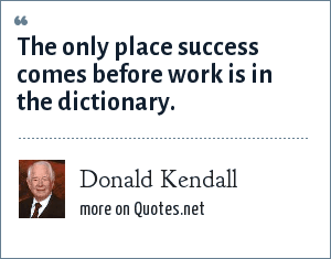Donald Kendall: The only place success comes before work is in the dictionary.