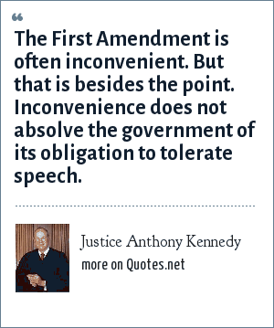 Justice Anthony Kennedy: The First Amendment is often inconvenient. But that is besides the point. Inconvenience does not absolve the government of its obligation to tolerate speech.
