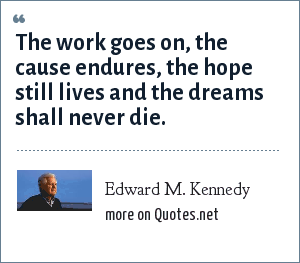Edward M. Kennedy: The work goes on, the cause endures, the hope still lives and the dreams shall never die.
