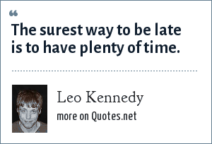 Leo Kennedy: The surest way to be late is to have plenty of time.