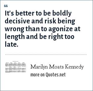 Marilyn Moats Kennedy: It's better to be boldly decisive and risk being wrong than to agonize at length and be right too late.