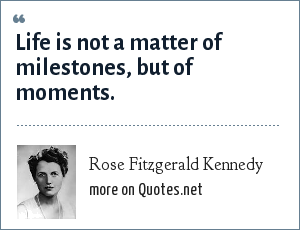 Rose Fitzgerald Kennedy: Life is not a matter of milestones, but of moments.