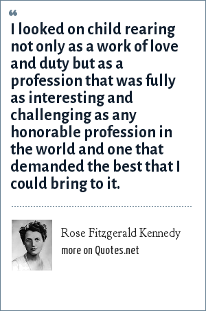 Rose Fitzgerald Kennedy: I looked on child rearing not only as a work of love and duty but as a profession that was fully as interesting and challenging as any honorable profession in the world and one that demanded the best that I could bring to it.
