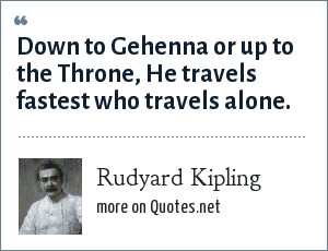 Rudyard Kipling: Down to Gehenna or up to the Throne, He travels fastest who travels alone.