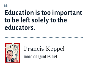 Francis Keppel: Education is too important to be left solely to the educators.