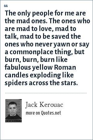Jack Kerouac: The only people for me are the mad ones. The ones who are mad to love, mad to talk, mad to be saved the ones who never yawn or say a commonplace thing, but burn, burn, burn like fabulous yellow Roman candles exploding like spiders across the stars.