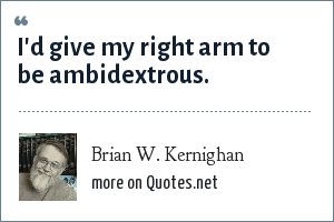 Brian W. Kernighan: I'd give my right arm to be ambidextrous.