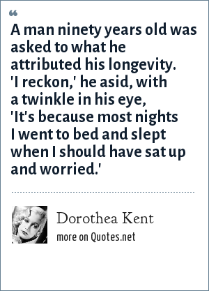 Dorothea Kent: A man ninety years old was asked to what he attributed his longevity. 'I reckon,' he asid, with a twinkle in his eye, 'It's because most nights I went to bed and slept when I should have sat up and worried.'