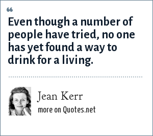 Jean Kerr: Even though a number of people have tried, no one has yet found a way to drink for a living.