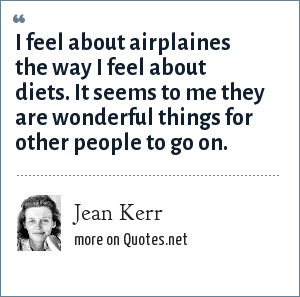 Jean Kerr: I feel about airplaines the way I feel about diets. It seems to me they are wonderful things for other people to go on.