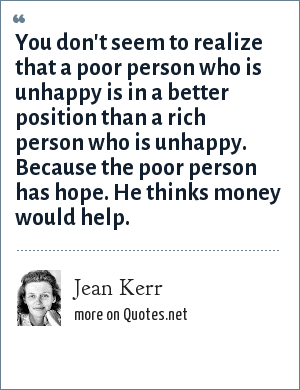 Jean Kerr: You don't seem to realize that a poor person who is unhappy is in a better position than a rich person who is unhappy. Because the poor person has hope. He thinks money would help.
