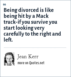 Jean Kerr: Being divorced is like being hit by a Mack truck-if you survive you start looking very carefully to the right and left.
