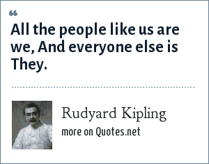 Rudyard Kipling: All the people like us are we, And everyone else is They.