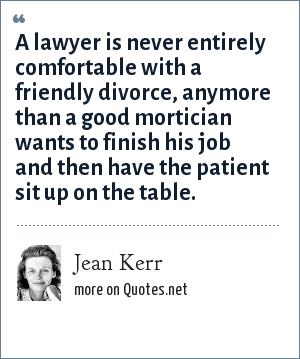 Jean Kerr: A lawyer is never entirely comfortable with a friendly divorce, anymore than a good mortician wants to finish his job and then have the patient sit up on the table.
