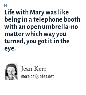 Jean Kerr: Life with Mary was like being in a telephone booth with an open umbrella-no matter which way you turned, you got it in the eye.