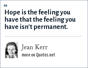 Jean Kerr: Hope is the feeling you have that the feeling you have isn't permanent.
