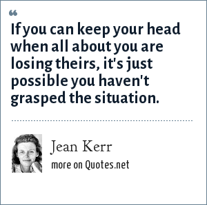 Jean Kerr: If you can keep your head when all about you are losing theirs, it's just possible you haven't grasped the situation.