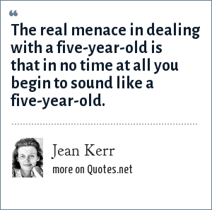 Jean Kerr: The real menace in dealing with a five-year-old is that in no time at all you begin to sound like a five-year-old.