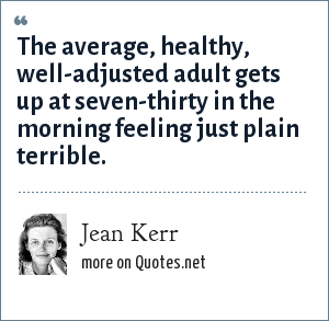 Jean Kerr: The average, healthy, well-adjusted adult gets up at seven-thirty in the morning feeling just plain terrible.