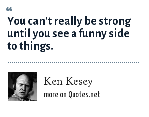 Ken Kesey: You can't really be strong until you see a funny side to things.