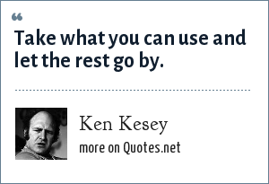 Ken Kesey: Take what you can use and let the rest go by.
