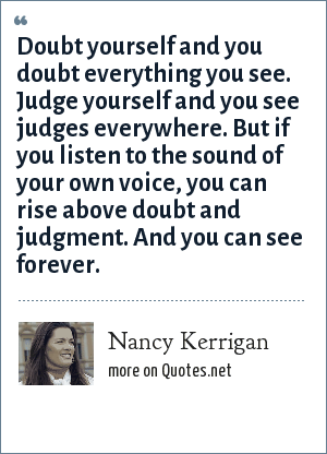 Nancy Kerrigan: Doubt yourself and you doubt everything you see. Judge yourself and you see judges everywhere. But if you listen to the sound of your own voice, you can rise above doubt and judgment. And you can see forever.
