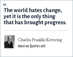 Charles Franklin Kettering: The world hates change, yet it is the only thing that has brought progress.