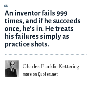 Charles Franklin Kettering: An inventor fails 999 times, and if he succeeds once, he's in. He treats his failures simply as practice shots.