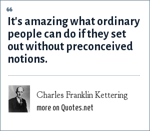 Charles Franklin Kettering: It's amazing what ordinary people can do if they set out without preconceived notions.