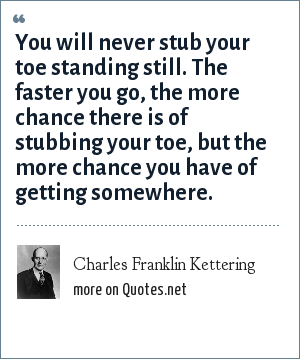 Charles Franklin Kettering: You will never stub your toe standing still. The faster you go, the more chance there is of stubbing your toe, but the more chance you have of getting somewhere.