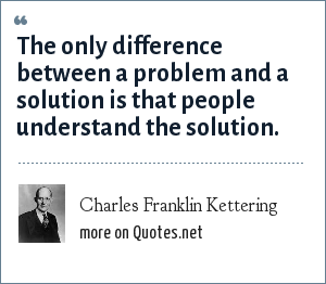 Charles Franklin Kettering: The only difference between a problem and a solution is that people understand the solution.