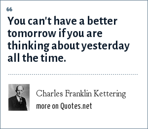 Charles Franklin Kettering: You can't have a better tomorrow if you are thinking about yesterday all the time.