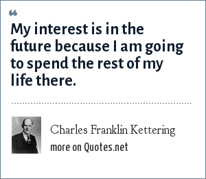 Charles Franklin Kettering: My interest is in the future because I am going to spend the rest of my life there.