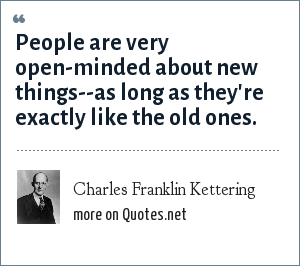 Charles Franklin Kettering: People are very open-minded about new things--as long as they're exactly like the old ones.