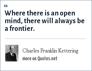 Charles Franklin Kettering: Where there is an open mind, there will always be a frontier.