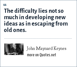 John Maynard Keynes: The difficulty lies not so much in developing new ideas as in escaping from old ones.