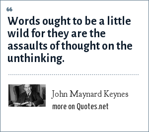 John Maynard Keynes: Words ought to be a little wild for they are the assaults of thought on the unthinking.