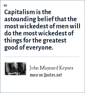 John Maynard Keynes: Capitalism is the astounding belief that the most wickedest of men will do the most wickedest of things for the greatest good of everyone.