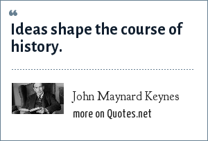 John Maynard Keynes: Ideas shape the course of history.