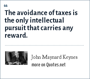 John Maynard Keynes: The avoidance of taxes is the only intellectual pursuit that carries any reward.